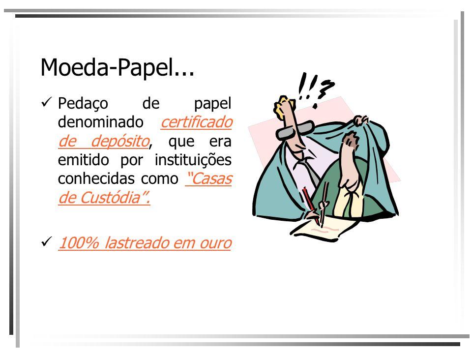 Moeda-Papel... Pedaço de papel denominado certificado de depósito, que era emitido por instituições conhecidas como Casas de Custódia .