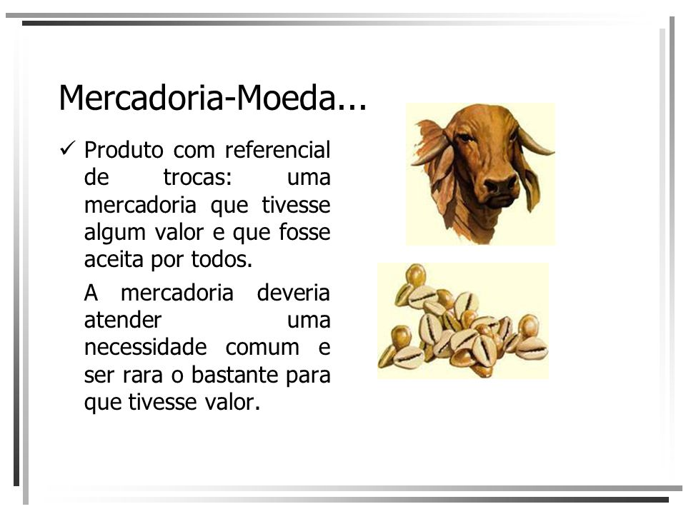 Mercadoria-Moeda... Produto com referencial de trocas: uma mercadoria que tivesse algum valor e que fosse aceita por todos.