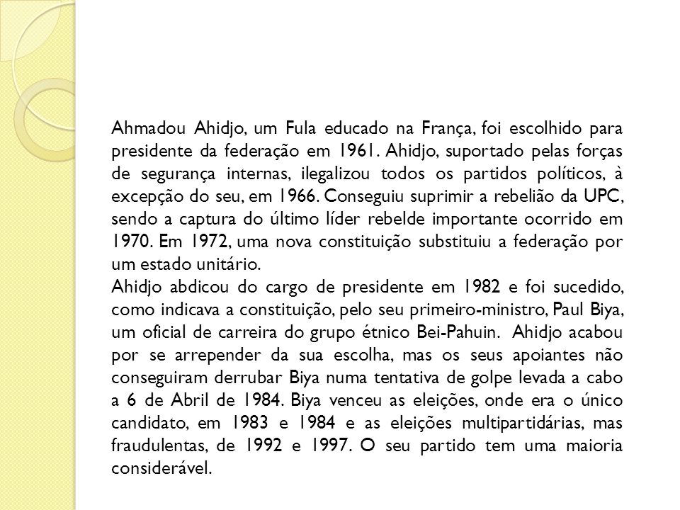 Ahmadou Ahidjo, um Fula educado na França, foi escolhido para presidente da federação em 1961. Ahidjo, suportado pelas forças de segurança internas, ilegalizou todos os partidos políticos, à excepção do seu, em 1966. Conseguiu suprimir a rebelião da UPC, sendo a captura do último líder rebelde importante ocorrido em 1970. Em 1972, uma nova constituição substituiu a federação por um estado unitário.