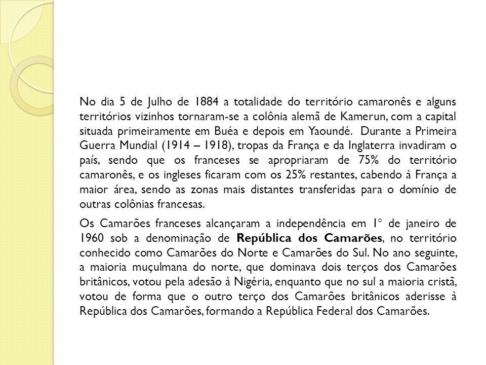 No dia 5 de Julho de 1884 a totalidade do território camaronês e alguns territórios vizinhos tornaram-se a colônia alemã de Kamerun, com a capital situada primeiramente em Buéa e depois em Yaoundé. Durante a Primeira Guerra Mundial (1914 – 1918), tropas da França e da Inglaterra invadiram o país, sendo que os franceses se apropriaram de 75% do território camaronês, e os ingleses ficaram com os 25% restantes, cabendo à França a maior área, sendo as zonas mais distantes transferidas para o domínio de outras colônias francesas.