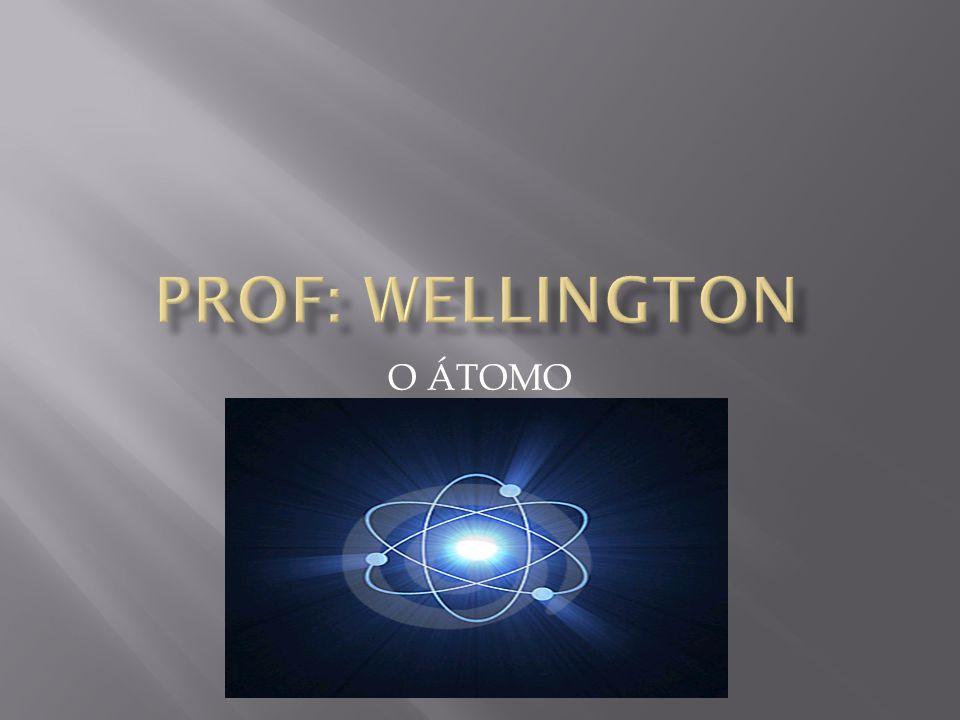 Prof: wellington O ÁTOMO