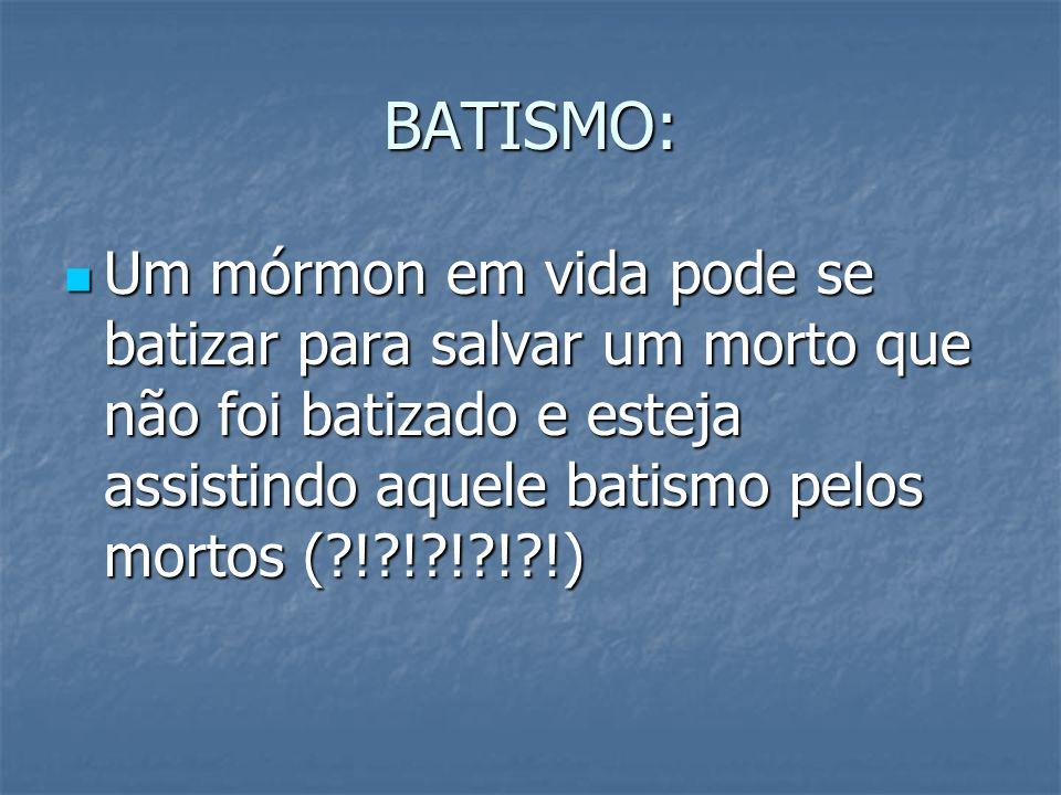 BATISMO: Um mórmon em vida pode se batizar para salvar um morto que não foi batizado e esteja assistindo aquele batismo pelos mortos ( ! ! ! ! !)