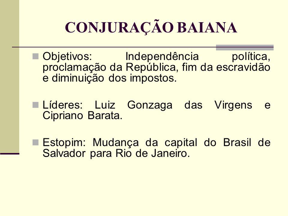 CONJURAÇÃO BAIANA Objetivos: Independência política, proclamação da República, fim da escravidão e diminuição dos impostos.