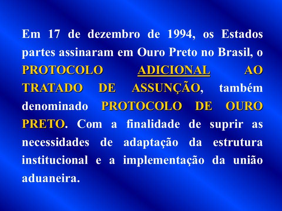 Em 17 de dezembro de 1994, os Estados partes assinaram em Ouro Preto no Brasil, o PROTOCOLO ADICIONAL AO TRATADO DE ASSUNÇÃO, também denominado PROTOCOLO DE OURO PRETO.