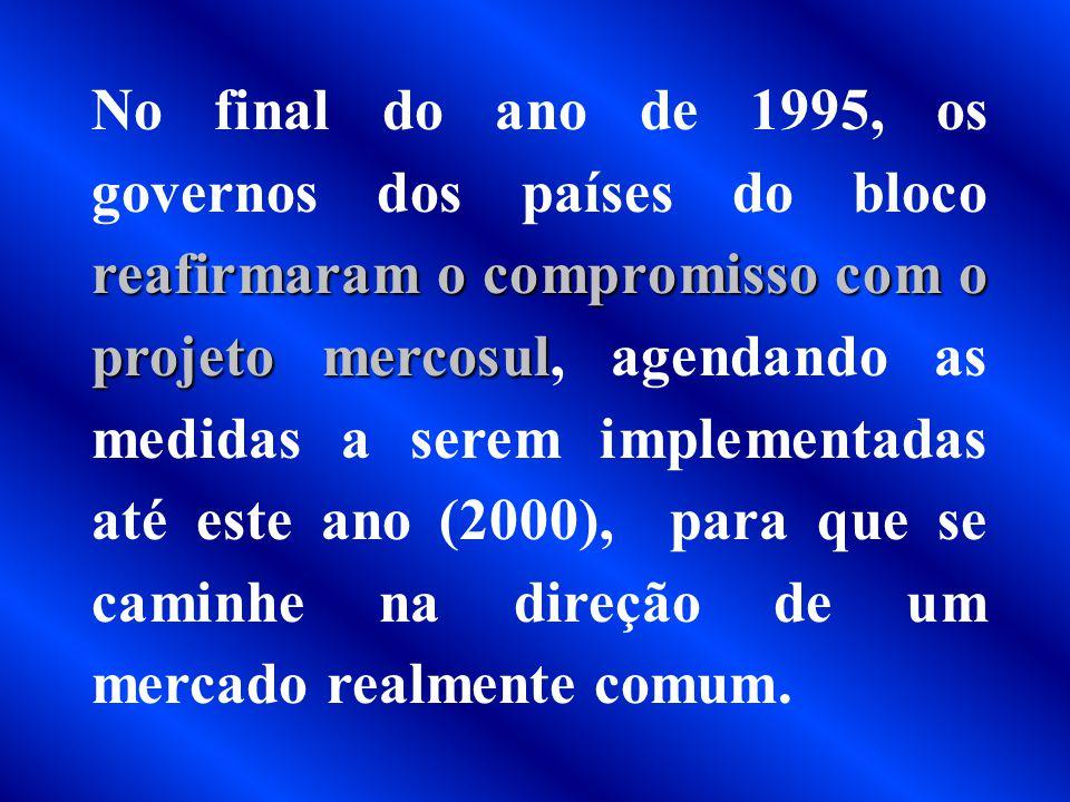 No final do ano de 1995, os governos dos países do bloco reafirmaram o compromisso com o projeto mercosul, agendando as medidas a serem implementadas até este ano (2000), para que se caminhe na direção de um mercado realmente comum.