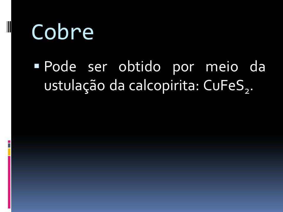 Cobre Pode ser obtido por meio da ustulação da calcopirita: CuFeS2.