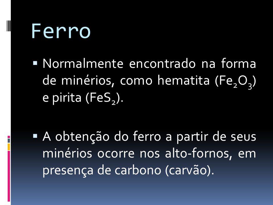 Ferro Normalmente encontrado na forma de minérios, como hematita (Fe2O3) e pirita (FeS2).