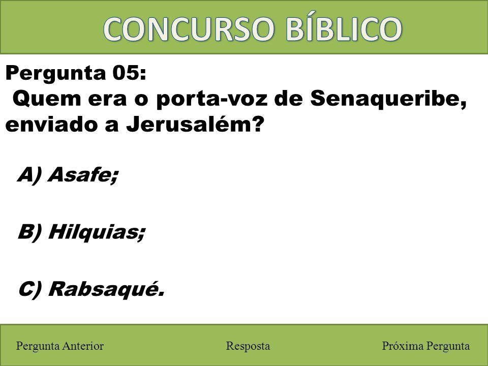 CONCURSO BÍBLICO Pergunta 05: Quem era o porta-voz de Senaqueribe, enviado a Jerusalém A) Asafe;