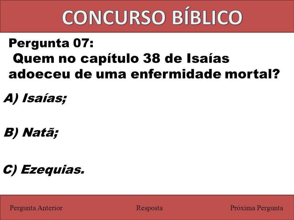 CONCURSO BÍBLICO Pergunta 07: Quem no capítulo 38 de Isaías adoeceu de uma enfermidade mortal A) Isaías;