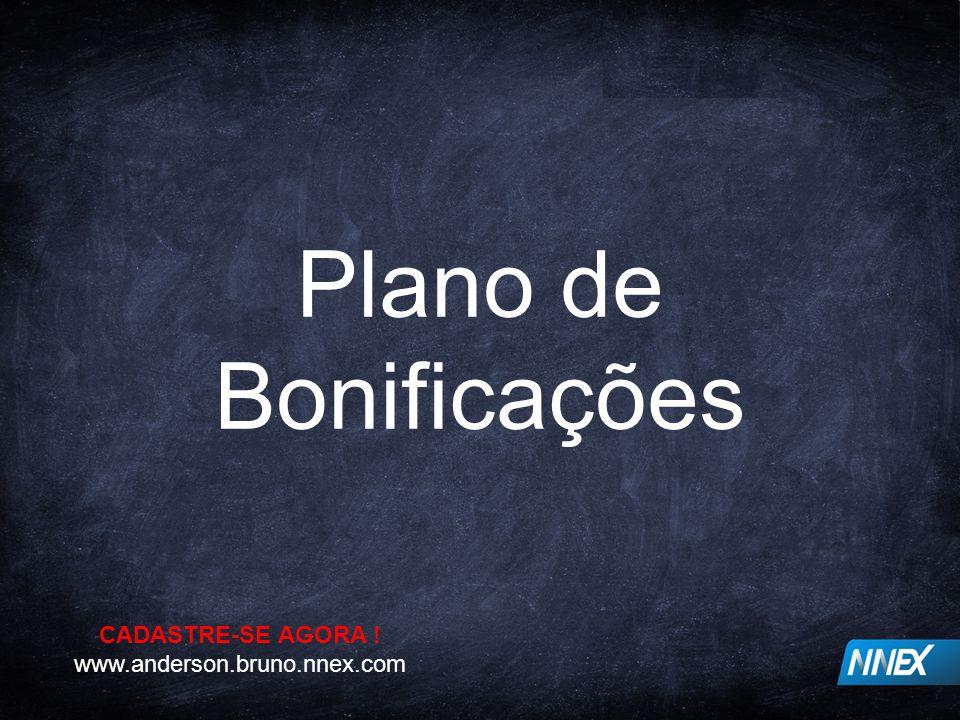 Plano de Bonificações CADASTRE-SE AGORA ! www.anderson.bruno.nnex.com