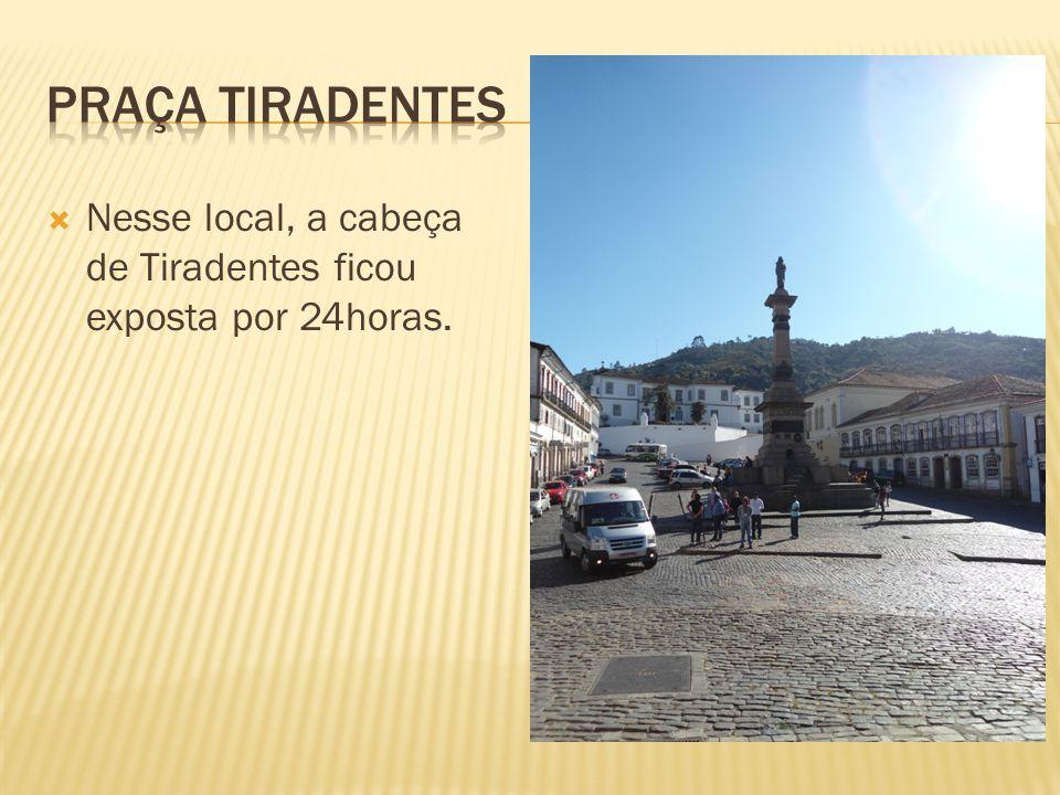 Praça tiradentes Nesse local, a cabeça de Tiradentes ficou exposta por 24horas.