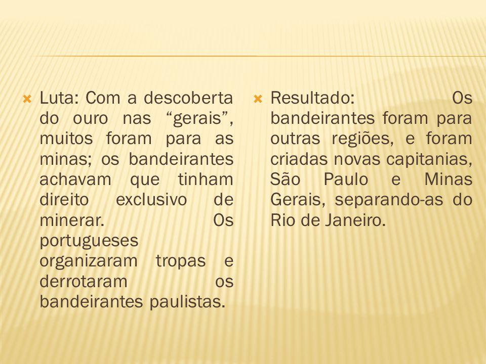 Luta: Com a descoberta do ouro nas gerais , muitos foram para as minas; os bandeirantes achavam que tinham direito exclusivo de minerar. Os portugueses organizaram tropas e derrotaram os bandeirantes paulistas.