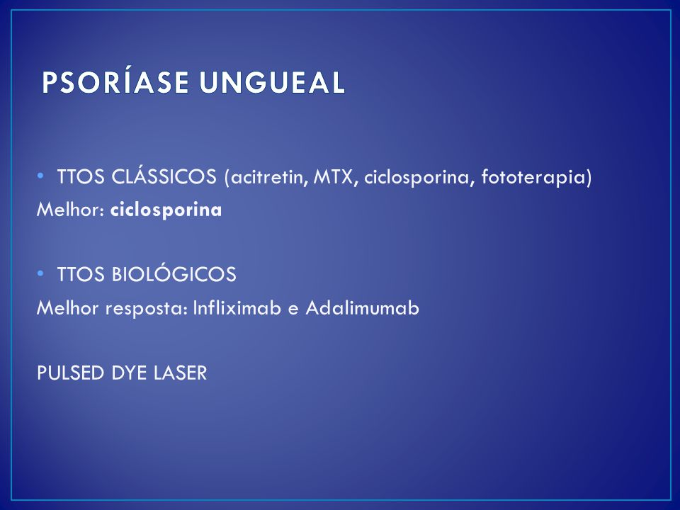 PSORÍASE UNGUEAL TTOS CLÁSSICOS (acitretin, MTX, ciclosporina, fototerapia) Melhor: ciclosporina. TTOS BIOLÓGICOS.