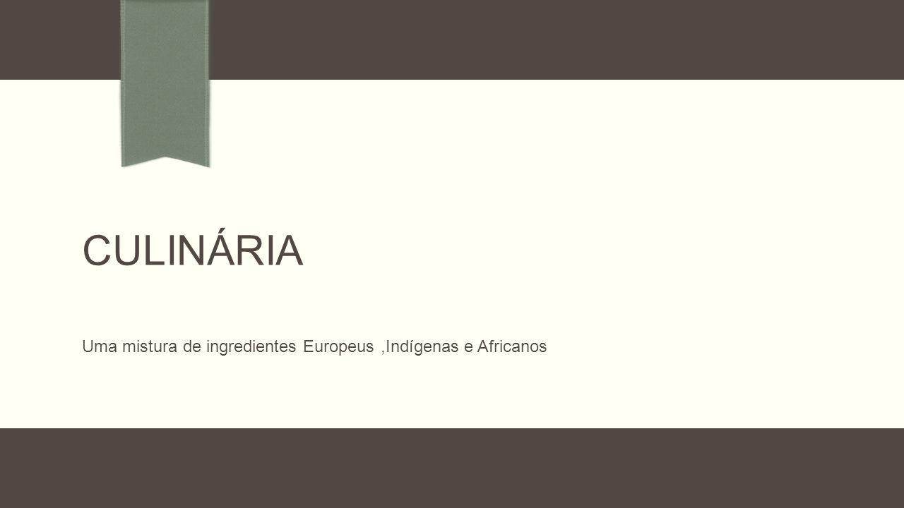 Uma mistura de ingredientes Europeus ,Indígenas e Africanos