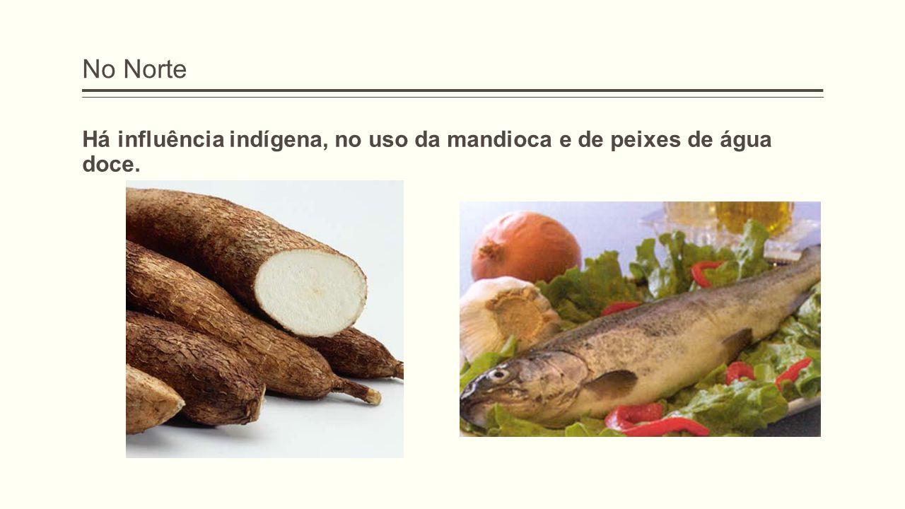 No Norte Há influência indígena, no uso da mandioca e de peixes de água doce.