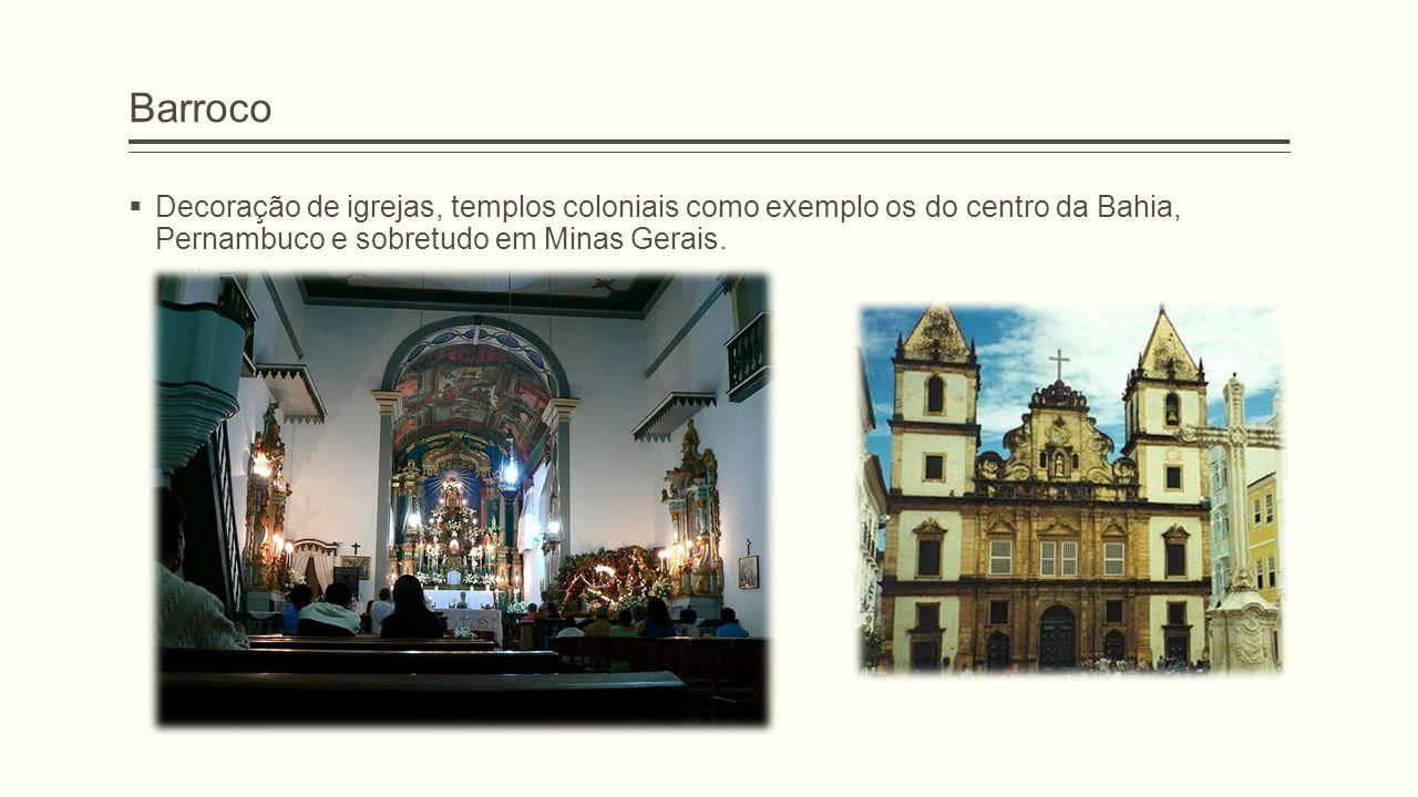 Barroco Decoração de igrejas, templos coloniais como exemplo os do centro da Bahia, Pernambuco e sobretudo em Minas Gerais.