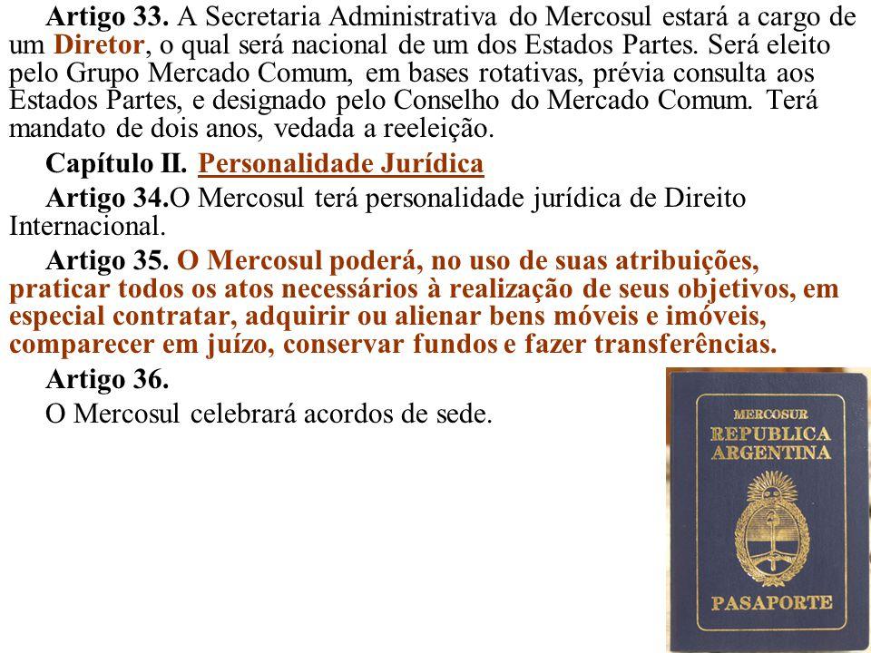 Artigo 33. A Secretaria Administrativa do Mercosul estará a cargo de um Diretor, o qual será nacional de um dos Estados Partes. Será eleito pelo Grupo Mercado Comum, em bases rotativas, prévia consulta aos Estados Partes, e designado pelo Conselho do Mercado Comum. Terá mandato de dois anos, vedada a reeleição.