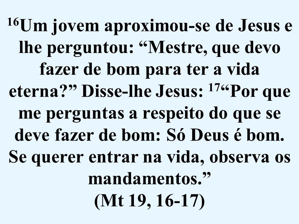 16Um jovem aproximou-se de Jesus e lhe perguntou: Mestre, que devo fazer de bom para ter a vida eterna Disse-lhe Jesus: 17 Por que me perguntas a respeito do que se deve fazer de bom: Só Deus é bom.