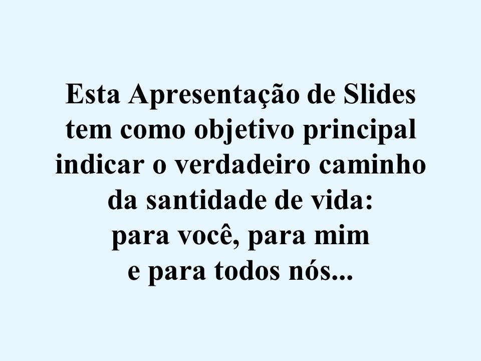 Esta Apresentação de Slides tem como objetivo principal indicar o verdadeiro caminho da santidade de vida: para você, para mim e para todos nós...