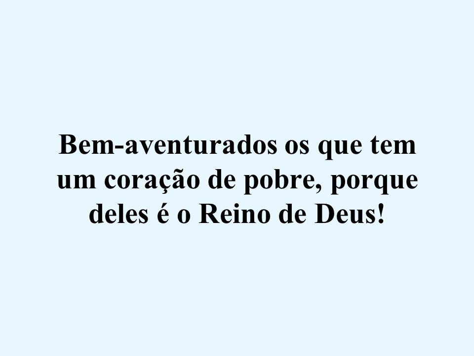 Bem-aventurados os que tem um coração de pobre, porque deles é o Reino de Deus!