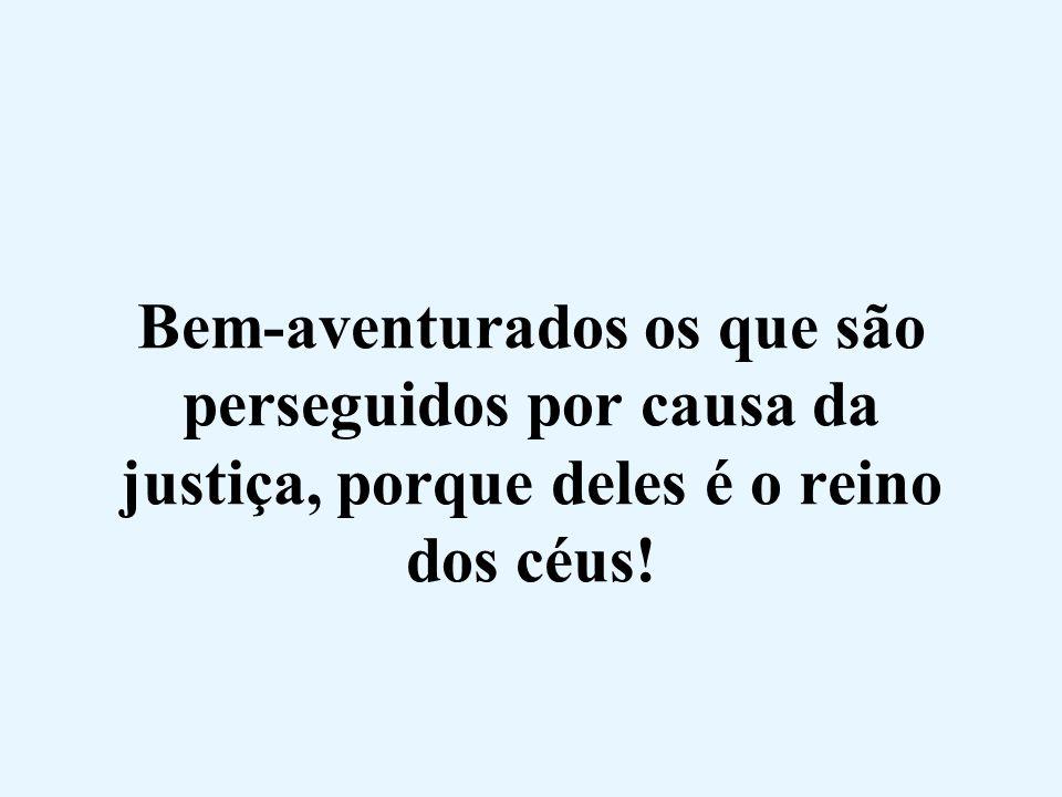 Bem-aventurados os que são perseguidos por causa da justiça, porque deles é o reino dos céus!