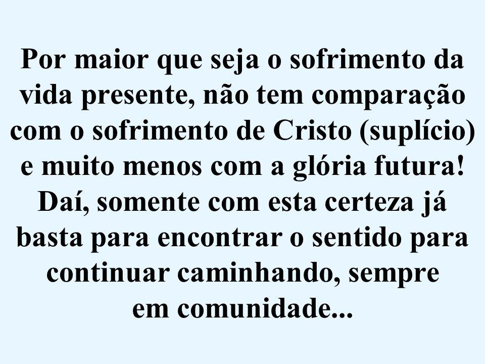 Por maior que seja o sofrimento da vida presente, não tem comparação com o sofrimento de Cristo (suplício) e muito menos com a glória futura.