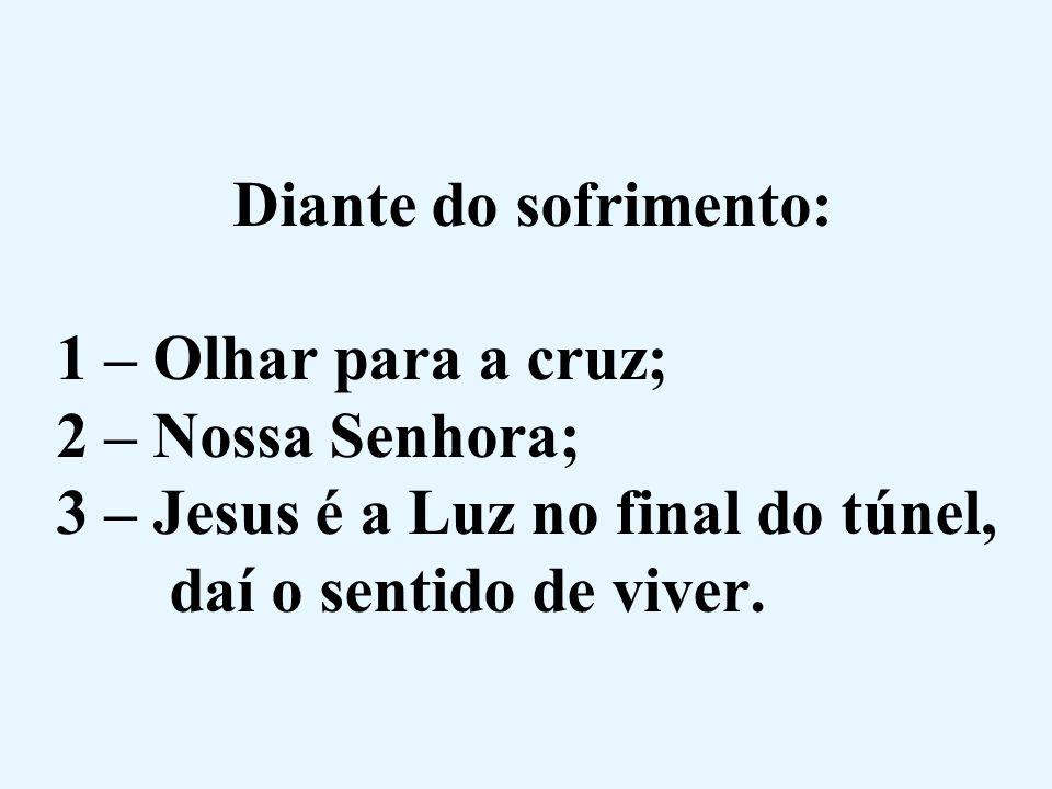 Diante do sofrimento: 1 – Olhar para a cruz; 2 – Nossa Senhora; 3 – Jesus é a Luz no final do túnel, daí o sentido de viver.