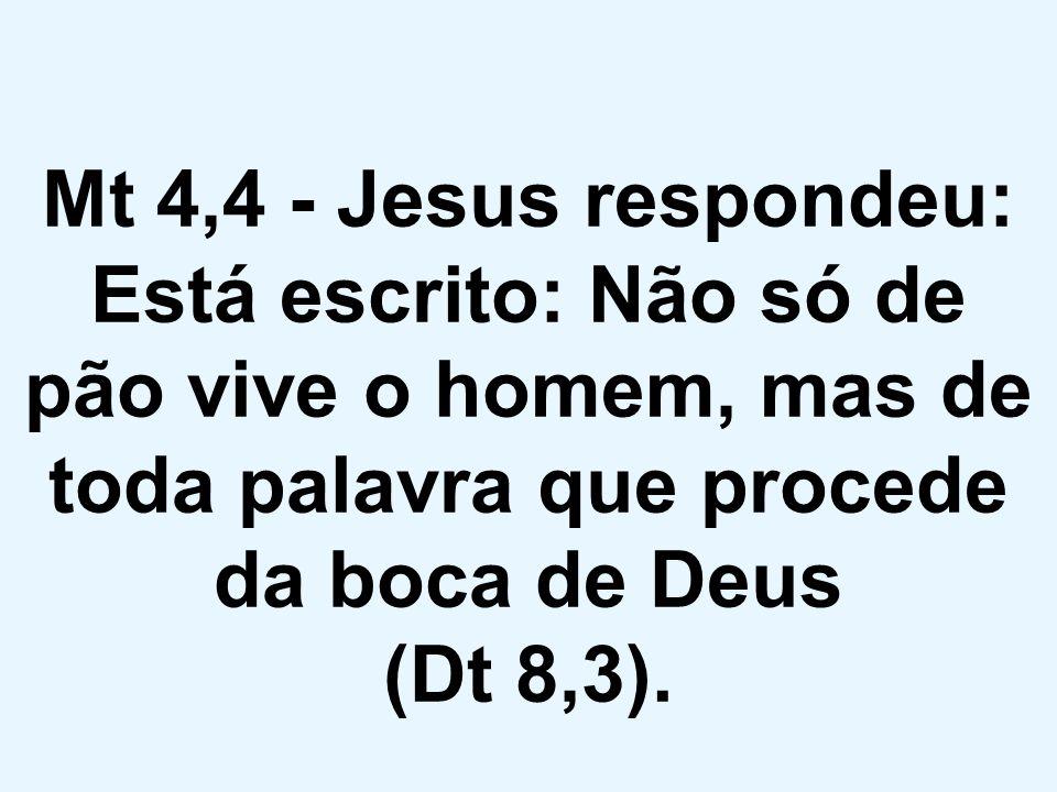 Mt 4,4 - Jesus respondeu: Está escrito: Não só de pão vive o homem, mas de toda palavra que procede da boca de Deus (Dt 8,3).