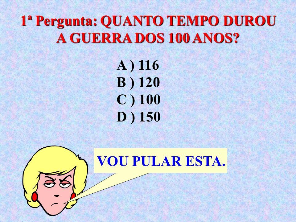 1ª Pergunta: QUANTO TEMPO DUROU A GUERRA DOS 100 ANOS