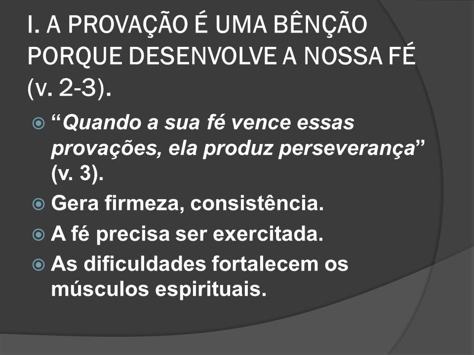 I. A PROVAÇÃO É UMA BÊNÇÃO PORQUE DESENVOLVE A NOSSA FÉ (v. 2-3).