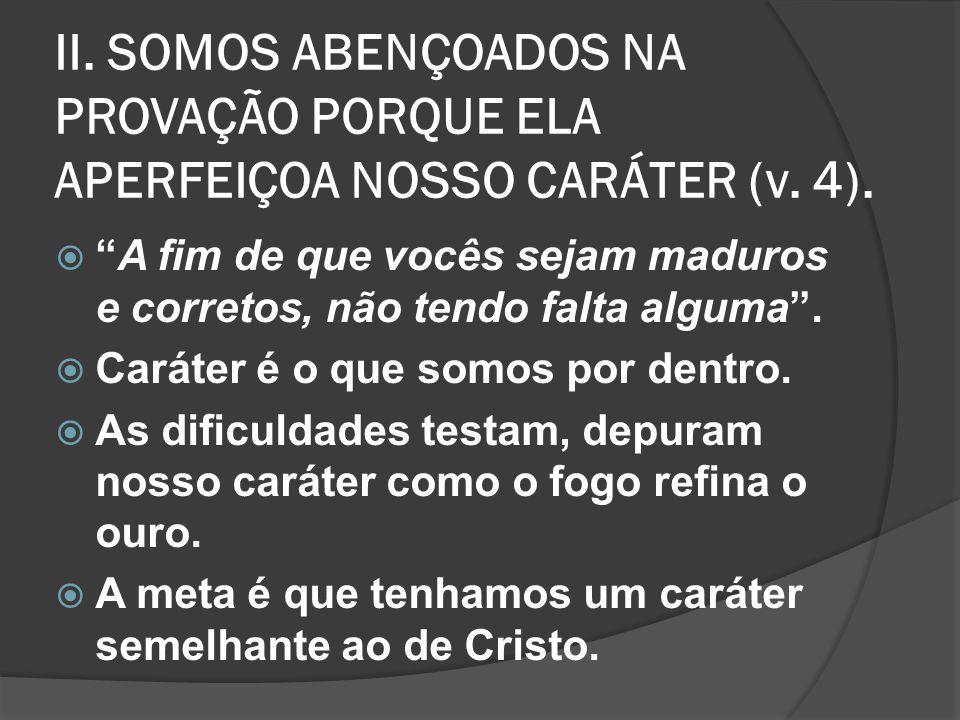 II. SOMOS ABENÇOADOS NA PROVAÇÃO PORQUE ELA APERFEIÇOA NOSSO CARÁTER (v. 4).