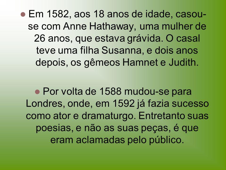 Em 1582, aos 18 anos de idade, casou-se com Anne Hathaway, uma mulher de 26 anos, que estava grávida. O casal teve uma filha Susanna, e dois anos depois, os gêmeos Hamnet e Judith.