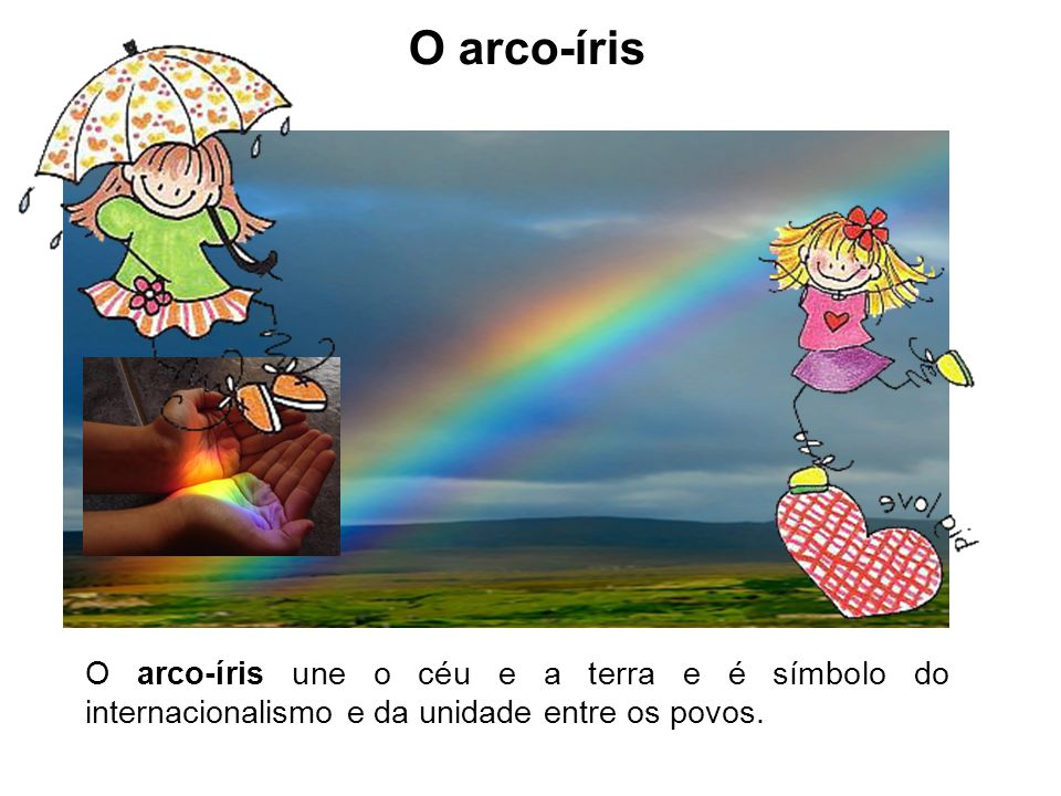O arco-íris O arco-íris une o céu e a terra e é símbolo do internacionalismo e da unidade entre os povos.