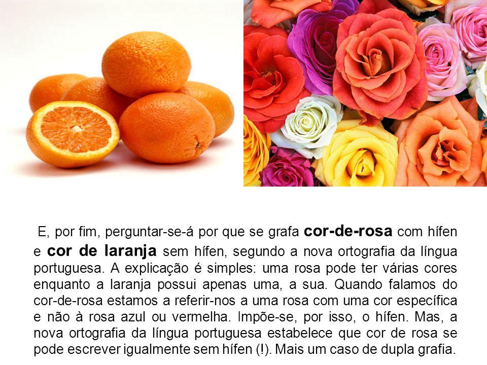 E, por fim, perguntar-se-á por que se grafa cor-de-rosa com hífen e cor de laranja sem hífen, segundo a nova ortografia da língua portuguesa.