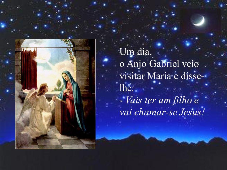 Um dia, o Anjo Gabriel veio visitar Maria e disse-lhe: - Vais ter um filho e vai chamar-se Jesus!
