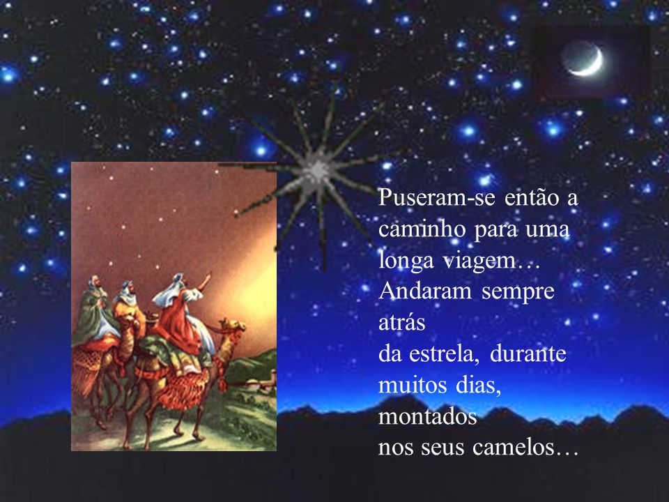 Puseram-se então a caminho para uma. longa viagem… Andaram sempre atrás. da estrela, durante. muitos dias, montados.