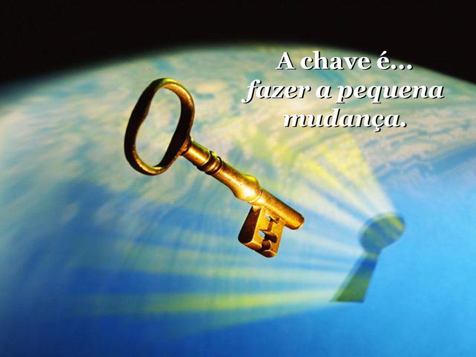 A chave é... fazer a pequena mudança.