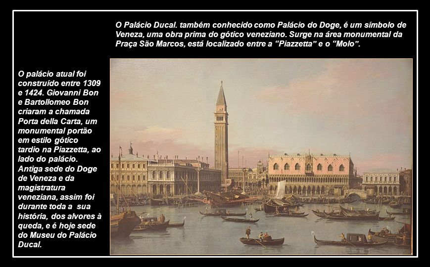 O Palácio Ducal. também conhecido como Palácio do Doge, é um símbolo de Veneza, uma obra prima do gótico veneziano. Surge na área monumental da Praça São Marcos, está localizado entre a Piazzetta e o Molo .