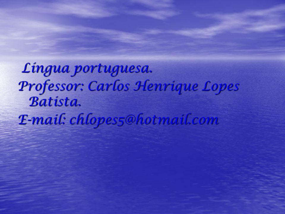 Língua portuguesa. Professor: Carlos Henrique Lopes Batista. E-mail: chlopes5@hotmail.com