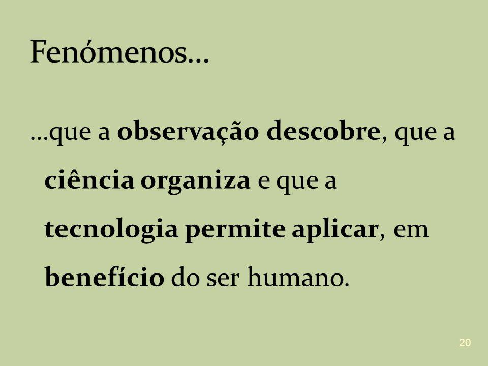 Fenómenos… …que a observação descobre, que a ciência organiza e que a tecnologia permite aplicar, em benefício do ser humano.