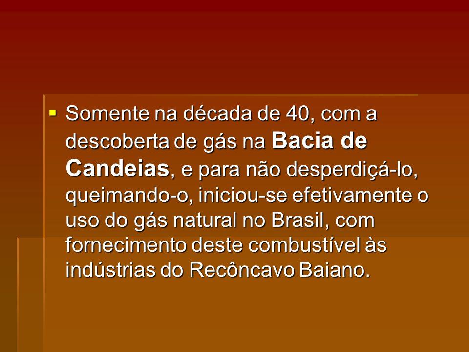 Somente na década de 40, com a descoberta de gás na Bacia de Candeias, e para não desperdiçá-lo, queimando-o, iniciou-se efetivamente o uso do gás natural no Brasil, com fornecimento deste combustível às indústrias do Recôncavo Baiano.