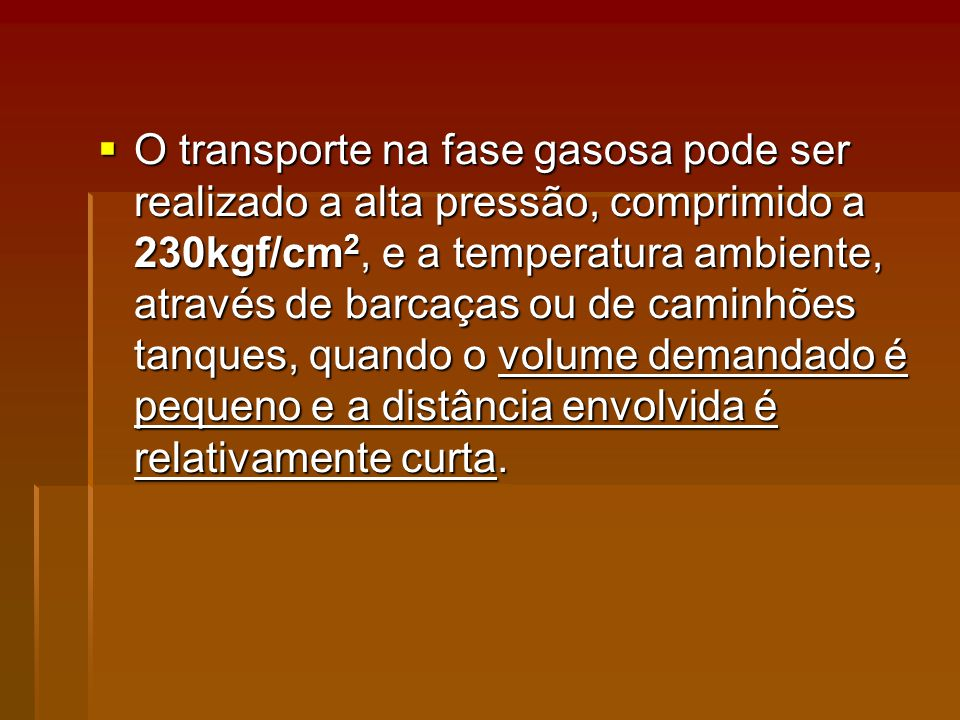 O transporte na fase gasosa pode ser realizado a alta pressão, comprimido a 230kgf/cm2, e a temperatura ambiente, através de barcaças ou de caminhões tanques, quando o volume demandado é pequeno e a distância envolvida é relativamente curta.
