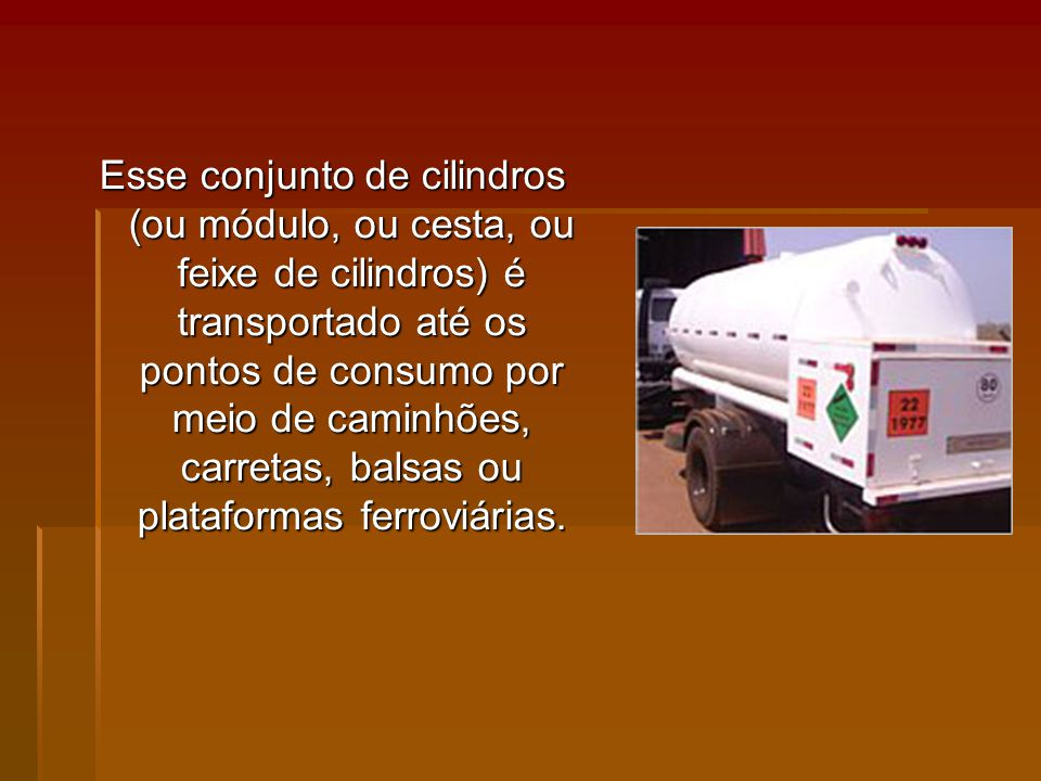 Esse conjunto de cilindros (ou módulo, ou cesta, ou feixe de cilindros) é transportado até os pontos de consumo por meio de caminhões, carretas, balsas ou plataformas ferroviárias.
