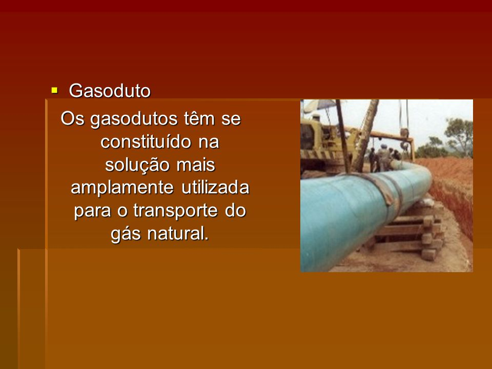 Gasoduto Os gasodutos têm se constituído na solução mais amplamente utilizada para o transporte do gás natural.