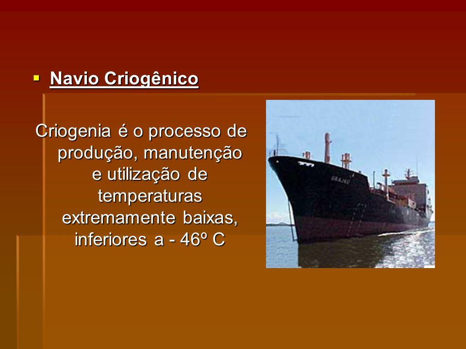Navio Criogênico Criogenia é o processo de produção, manutenção e utilização de temperaturas extremamente baixas, inferiores a - 46º C.