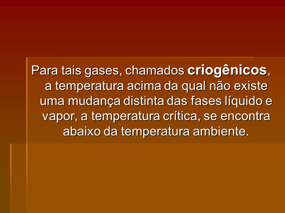 Para tais gases, chamados criogênicos, a temperatura acima da qual não existe uma mudança distinta das fases líquido e vapor, a temperatura crítica, se encontra abaixo da temperatura ambiente.