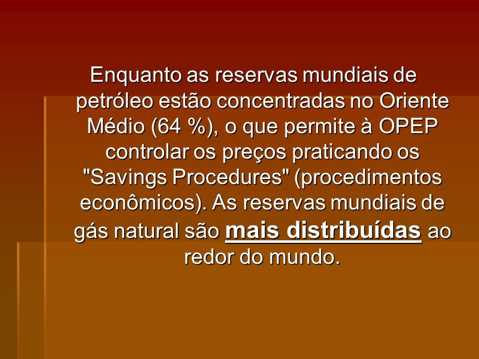 Enquanto as reservas mundiais de petróleo estão concentradas no Oriente Médio (64 %), o que permite à OPEP controlar os preços praticando os Savings Procedures (procedimentos econômicos).