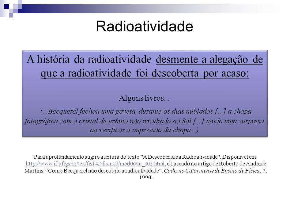 Radioatividade A história da radioatividade desmente a alegação de que a radioatividade foi descoberta por acaso: