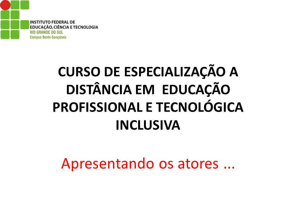 CURSO DE ESPECIALIZAÇÃO A DISTÂNCIA EM EDUCAÇÃO PROFISSIONAL E TECNOLÓGICA INCLUSIVA Apresentando os atores ...