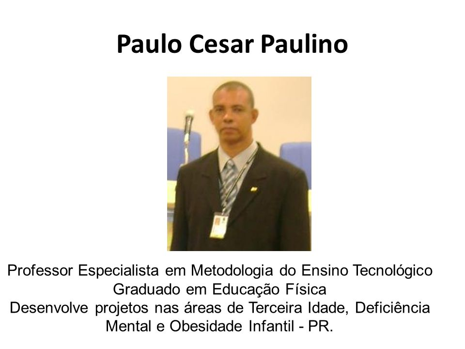 Paulo Cesar Paulino Professor Especialista em Metodologia do Ensino Tecnológico. Graduado em Educação Física.
